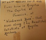 "Small inscriptions by Gerald Archambeau pasted into his scrapbook. It reads: At 410 AM Tuesday Sep 19 1933 I was born in Kingston The Capital of Jamaica, at ""Windward Road"" - that runs along the Beautiful Outskirts of Kingston Harbour."""