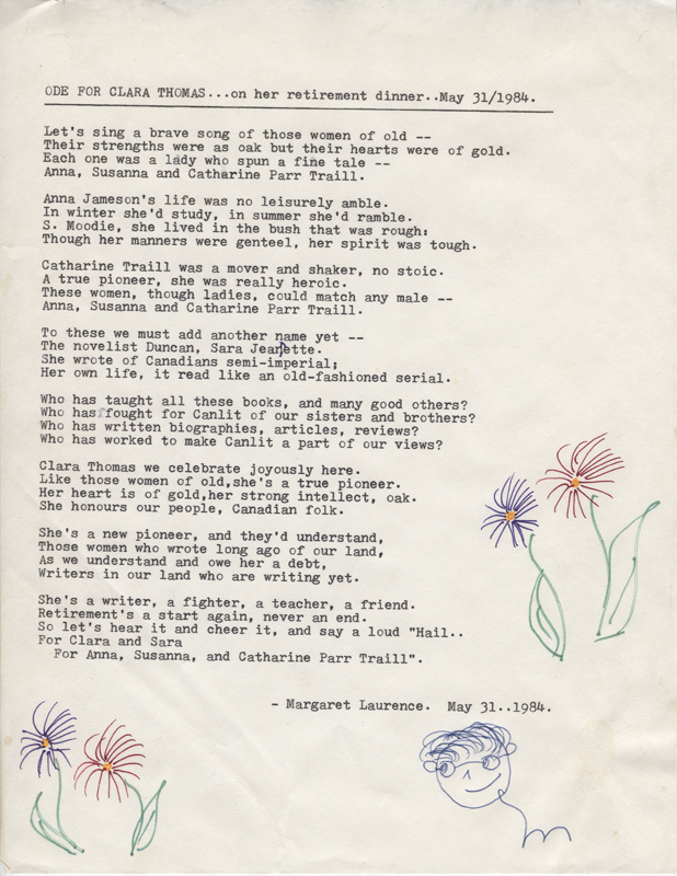 "Ode for Clara Thomas...on her retirement dinner, 31 May 1984 by Margaret Laurence.  Poem reads: Let's singa  brave song of those women of old -- Their strengths were as oak but their hearts were of gold. Each one was a lady who spun a fine tale -- Anna, Susanna, and Catherine Parr Traill.  Anna Jameson's life was no leisurely amble.  In winter she'd study, in summer she'd ramble. S. Moodie, she live in the bush that was rough:  Though her manners were genteel, her spirit was tough.  Catherine Traill was a mover and skaker, no stoic. A true pioneer, she was really heroic. These women, though ladies, could match any male -- Anna, Susanna and Catherine Parr Traill.  To these we must add another name yet --  The novelist Duncan, Sara Jeanett. She wrote of Canadians semi-imperial; Her own life it reads like an old fasioned serial.  Who has taught all these books, and many good others? Who has fought for Canlit of our sisters and brothers? Who has written biographies, articles, reviews? Who has worked to make Canlit a part of our views?  Clara Thomas we celebrate joyously here.  Like those women of old, she's a true pioneer. Her heart is of gold, her strong intellect, oak. She honours our people, Canadian folk.  She's a new pioneer, and they'd understand, Those women who wrote long ago of our land, As we understand and owe her a debt, Writers in our land who are writing yet.  She's a writer, a fighter, a teacher, a friend. Retirement's a start again, never an end. So let's hear it and cheer it, and say a loud ""Hail... For Clara and Sara For Anna, Susanna, and Catherine Parr Traill"".  -Margaret Laurence. May 31, 1984."