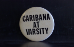 "Item consists of one round, white, metal button. In black, uppercase, the text reads: ""Caribana at Varsity""."